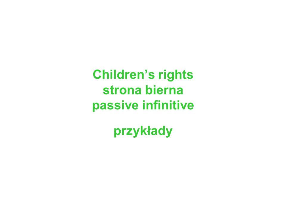 Childrens rights strona bierna passive infinitive przykłady