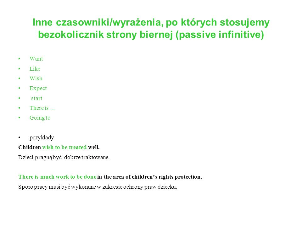 Inne czasowniki/wyrażenia, po których stosujemy bezokolicznik strony biernej (passive infinitive) Want Like Wish Expect start There is … Going to przykłady Children wish to be treated well.