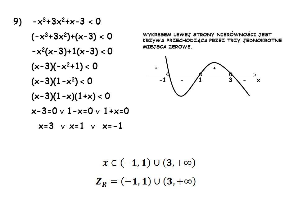 9) -x 3 +3x 2 +x-3 < 0 (-x 3 +3x 2 )+(x-3) < 0 -x 2 (x-3)+1(x-3) < 0 (x-3)(-x 2 +1) < 0 (x-3)(1-x 2 ) < 0 (x-3)(1-x)(1+x) < 0 x-3=0 1-x=0 1+x=0 x=3 x=