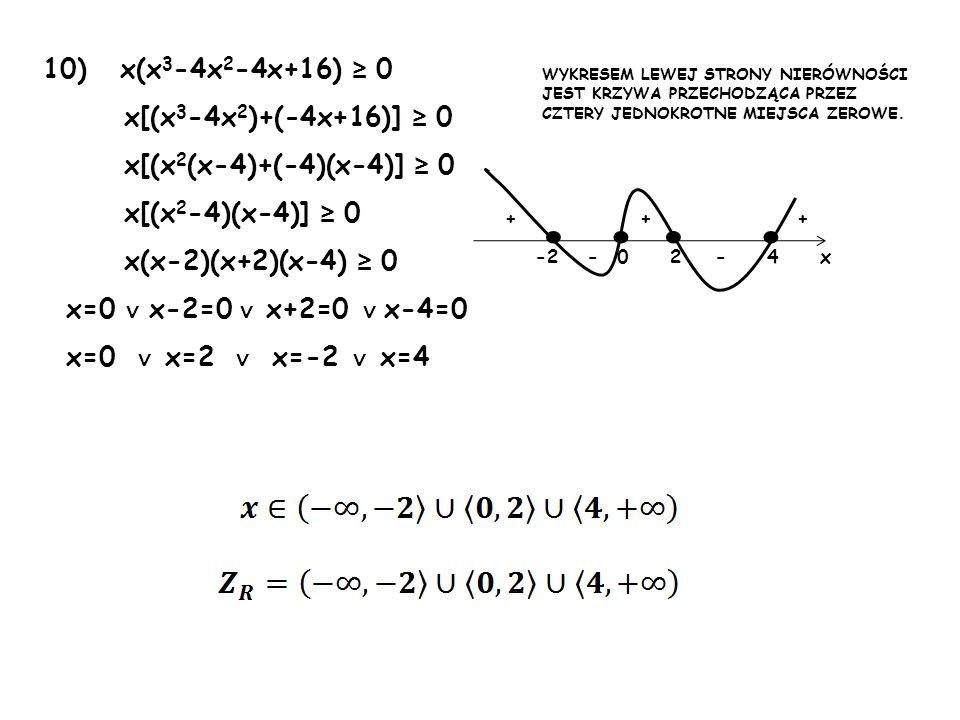 10) x(x 3 -4x 2 -4x+16) 0 x[(x 3 -4x 2 )+(-4x+16)] 0 x[(x 2 (x-4)+(-4)(x-4)] 0 x[(x 2 -4)(x-4)] 0 x(x-2)(x+2)(x-4) 0 x=0 x-2=0 x+2=0 x-4=0 x=0 x=2 x=-