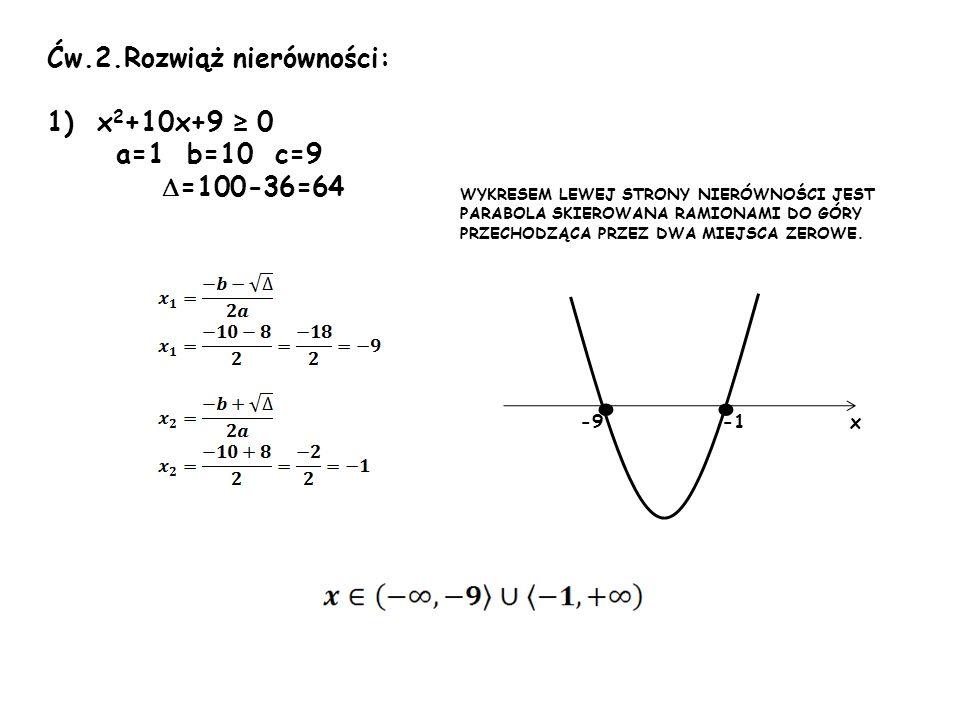 Ćw.2.Rozwiąż nierówności: 1) x 2 +10x+9 0 a=1 b=10 c=9 =100-36=64 -9 x WYKRESEM LEWEJ STRONY NIERÓWNOŚCI JEST PARABOLA SKIEROWANA RAMIONAMI DO GÓRY PR