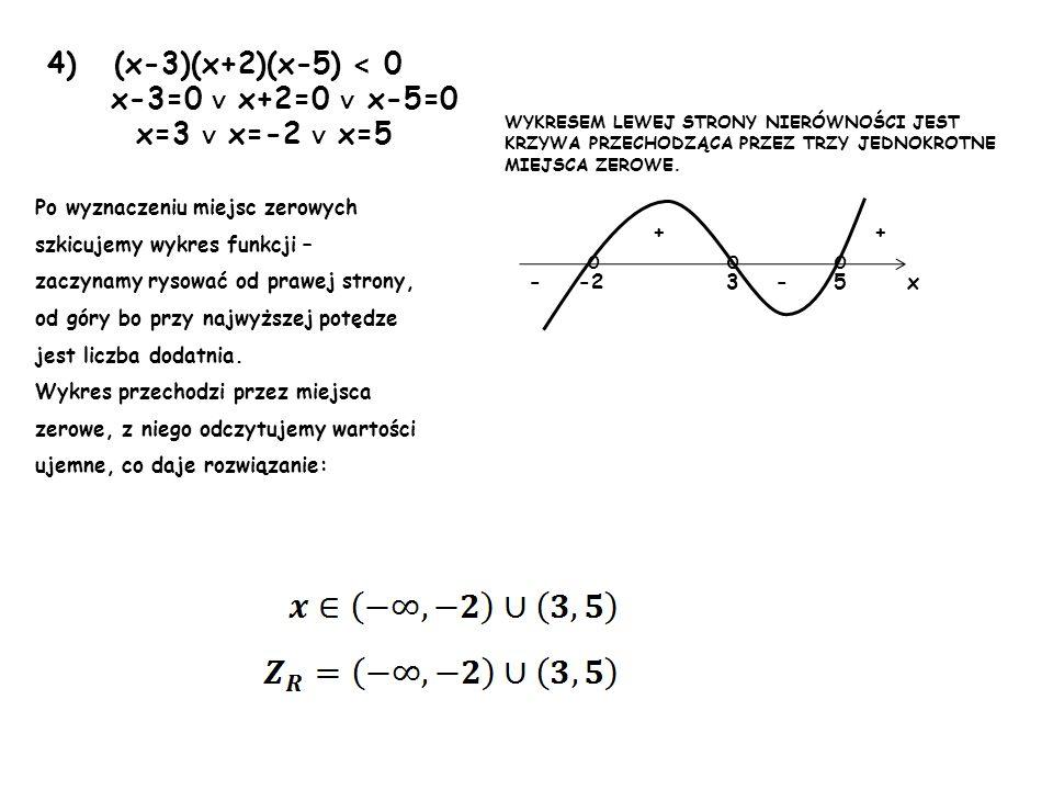 4) (x-3)(x+2)(x-5) < 0 x-3=0 x+2=0 x-5=0 x=3 x=-2 x=5 Po wyznaczeniu miejsc zerowych szkicujemy wykres funkcji – zaczynamy rysować od prawej strony, o