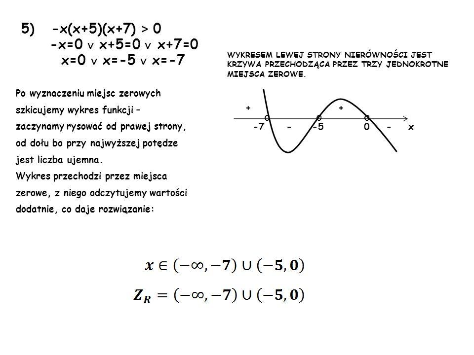 5) -x(x+5)(x+7) > 0 -x=0 x+5=0 x+7=0 x=0 x=-5 x=-7 Po wyznaczeniu miejsc zerowych szkicujemy wykres funkcji – zaczynamy rysować od prawej strony, od d