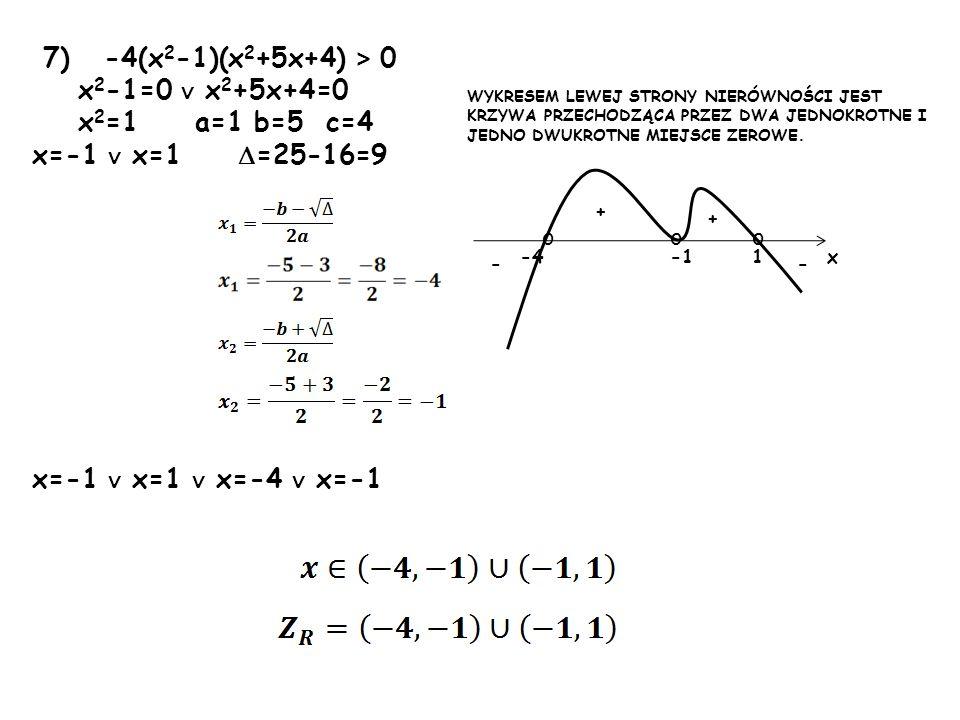 7) -4(x 2 -1)(x 2 +5x+4) > 0 x 2 -1=0 x 2 +5x+4=0 x 2 =1 a=1 b=5 c=4 x=-1 x=1 =25-16=9 x=-1 x=1 x=-4 x=-1 1-4 + + -- ooo x WYKRESEM LEWEJ STRONY NIERÓ