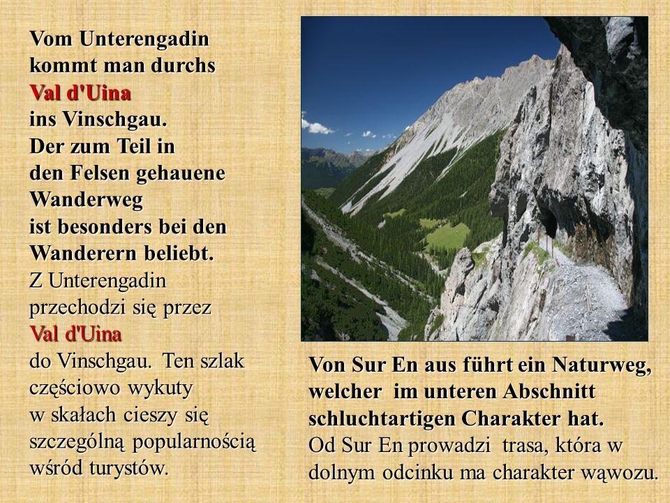 Vom Unterengadin kommt man durchs Val d'Uina ins Vinschgau. Der zum Teil in den Felsen gehauene Wanderweg ist besonders bei den Wanderern beliebt. Z U