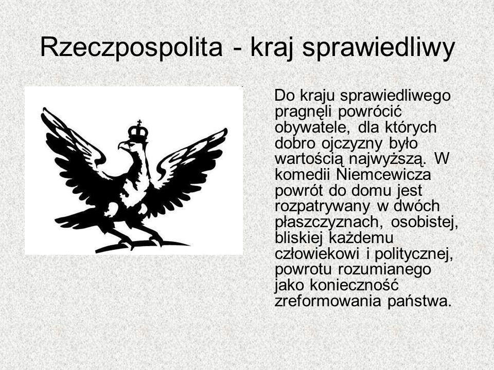 Rzeczpospolita - kraj sprawiedliwy Do kraju sprawiedliwego pragnęli powrócić obywatele, dla których dobro ojczyzny było wartością najwyższą. W komedii