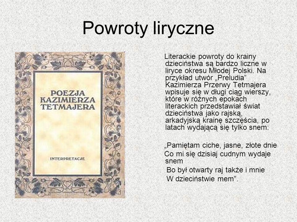 Powroty liryczne Literackie powroty do krainy dzieciństwa są bardzo liczne w liryce okresu Młodej Polski. Na przykład utwór Preludia Kazimierza Przerw