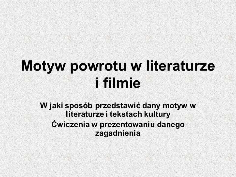 Motyw powrotu w literaturze i filmie W jaki sposób przedstawić dany motyw w literaturze i tekstach kultury Ćwiczenia w prezentowaniu danego zagadnieni