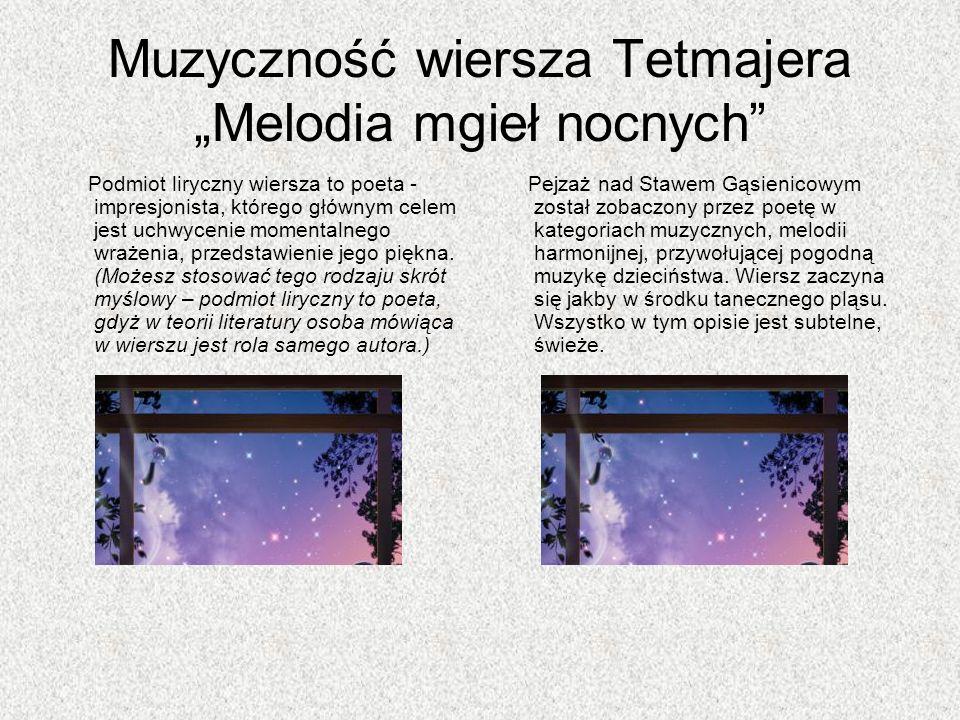 Muzyczność wiersza Tetmajera Melodia mgieł nocnych Podmiot liryczny wiersza to poeta - impresjonista, którego głównym celem jest uchwycenie momentalne
