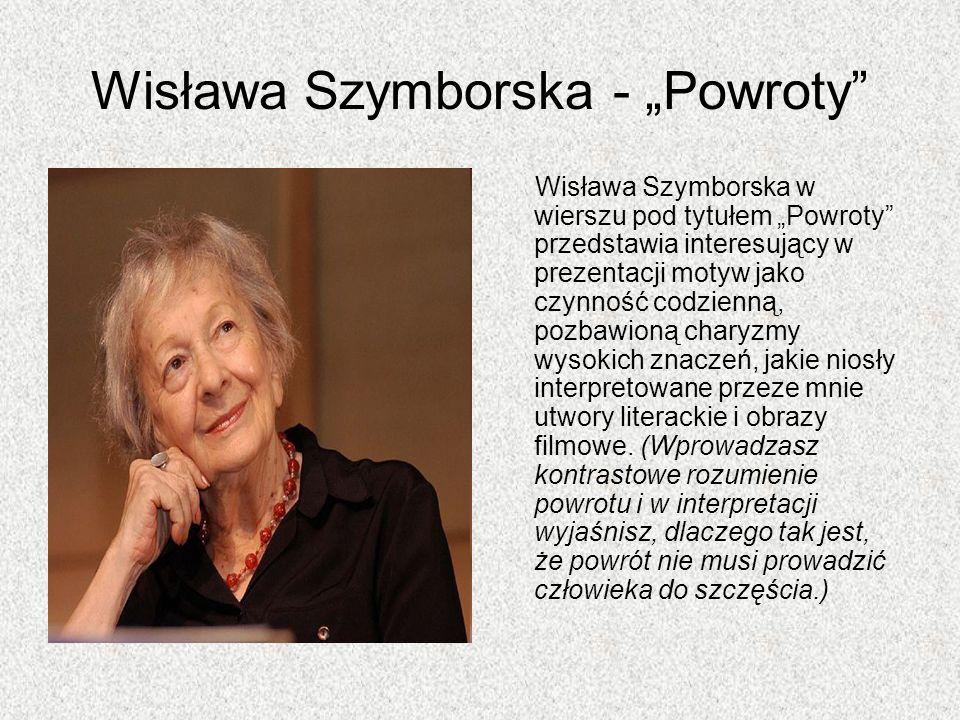 Wisława Szymborska - Powroty Wisława Szymborska w wierszu pod tytułem Powroty przedstawia interesujący w prezentacji motyw jako czynność codzienną, po
