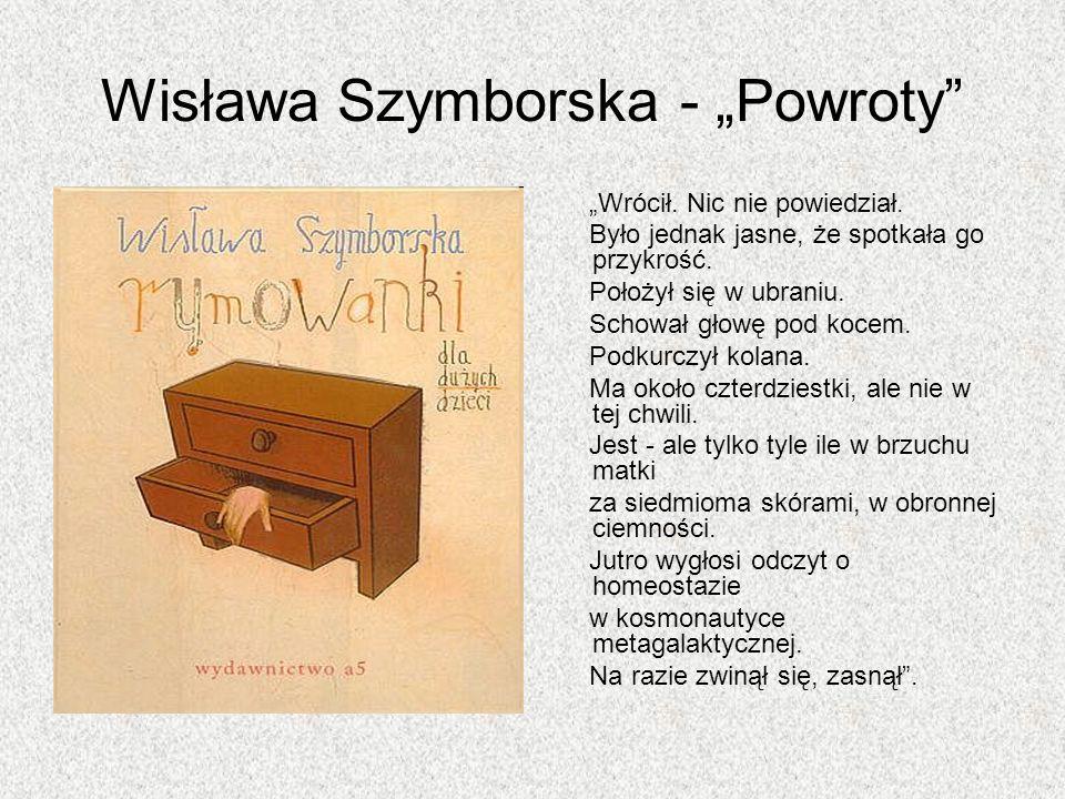 Wisława Szymborska - Powroty Wrócił. Nic nie powiedział. Było jednak jasne, że spotkała go przykrość. Położył się w ubraniu. Schował głowę pod kocem.