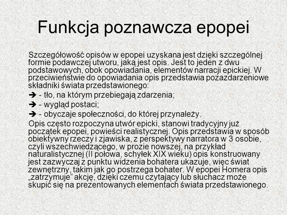 Funkcja poznawcza epopei Szczegółowość opisów w epopei uzyskana jest dzięki szczególnej formie podawczej utworu, jaką jest opis. Jest to jeden z dwu p