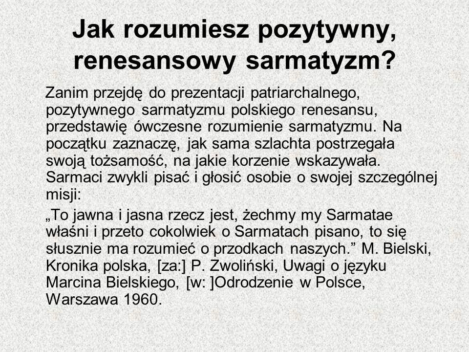 Jak rozumiesz pozytywny, renesansowy sarmatyzm? Zanim przejdę do prezentacji patriarchalnego, pozytywnego sarmatyzmu polskiego renesansu, przedstawię
