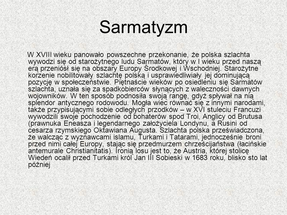 Sarmatyzm W XVIII wieku panowało powszechne przekonanie, że polska szlachta wywodzi się od starożytnego ludu Sarmatów, który w I wieku przed naszą erą