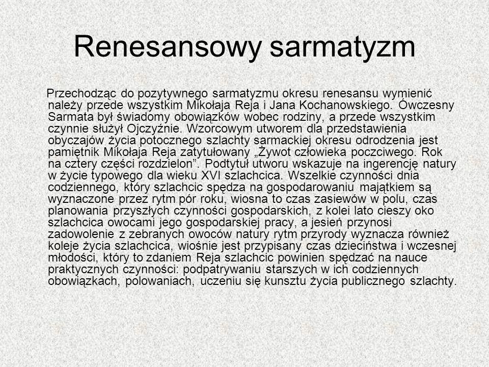 Renesansowy sarmatyzm Przechodząc do pozytywnego sarmatyzmu okresu renesansu wymienić należy przede wszystkim Mikołaja Reja i Jana Kochanowskiego. Ówc
