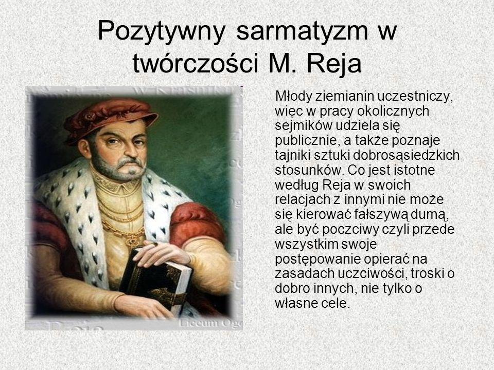Pozytywny sarmatyzm w twórczości M. Reja Młody ziemianin uczestniczy, więc w pracy okolicznych sejmików udziela się publicznie, a także poznaje tajnik