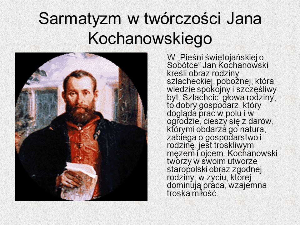 Sarmatyzm w twórczości Jana Kochanowskiego W Pieśni świętojańskiej o Sobótce Jan Kochanowski kreśli obraz rodziny szlacheckiej, pobożnej, która wiedzi