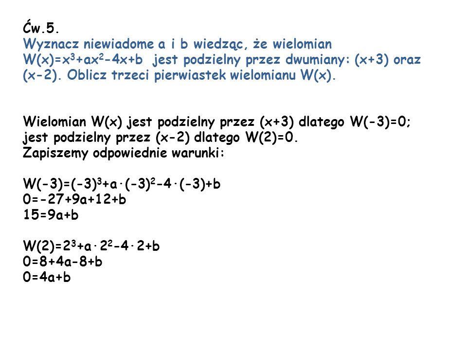 Ćw.5. Wyznacz niewiadome a i b wiedząc, że wielomian W(x)=x 3 +ax 2 -4x+b jest podzielny przez dwumiany: (x+3) oraz (x-2). Oblicz trzeci pierwiastek w