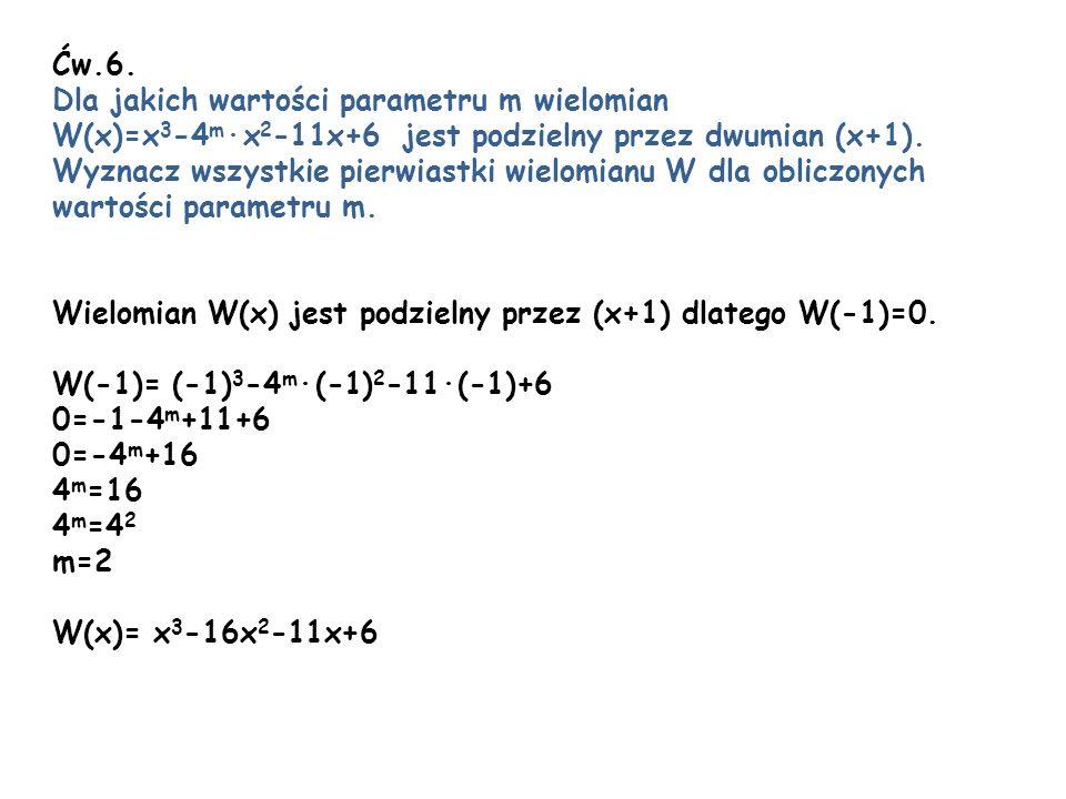 Ćw.6. Dla jakich wartości parametru m wielomian W(x)=x 3 -4 m x 2 -11x+6 jest podzielny przez dwumian (x+1). Wyznacz wszystkie pierwiastki wielomianu