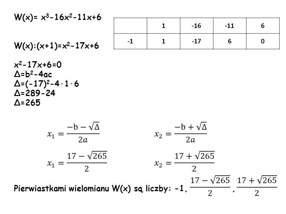 W(x):(x+1)=x 2 -17x+6 x 2 -17x+6=0 =b 2 -4ac =(-17) 2 -416 =289-24 =265 Pierwiastkami wielomianu W(x) są liczby: -1,, 1-16-116 1-1760