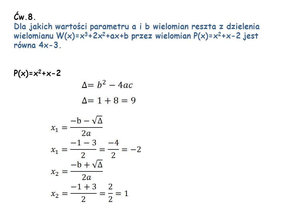 Ćw.8. Dla jakich wartości parametru a i b wielomian reszta z dzielenia wielomianu W(x)=x 3 +2x 2 +ax+b przez wielomian P(x)=x 2 +x-2 jest równa 4x-3.