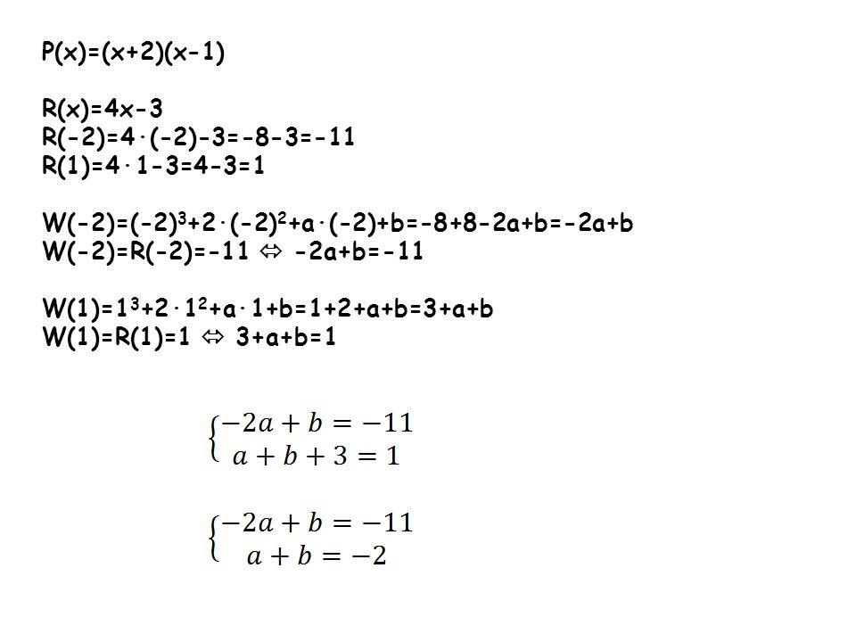 P(x)=(x+2)(x-1) R(x)=4x-3 R(-2)=4(-2)-3=-8-3=-11 R(1)=41-3=4-3=1 W(-2)=(-2) 3 +2(-2) 2 +a(-2)+b=-8+8-2a+b=-2a+b W(-2)=R(-2)=-11 -2a+b=-11 W(1)=1 3 +21