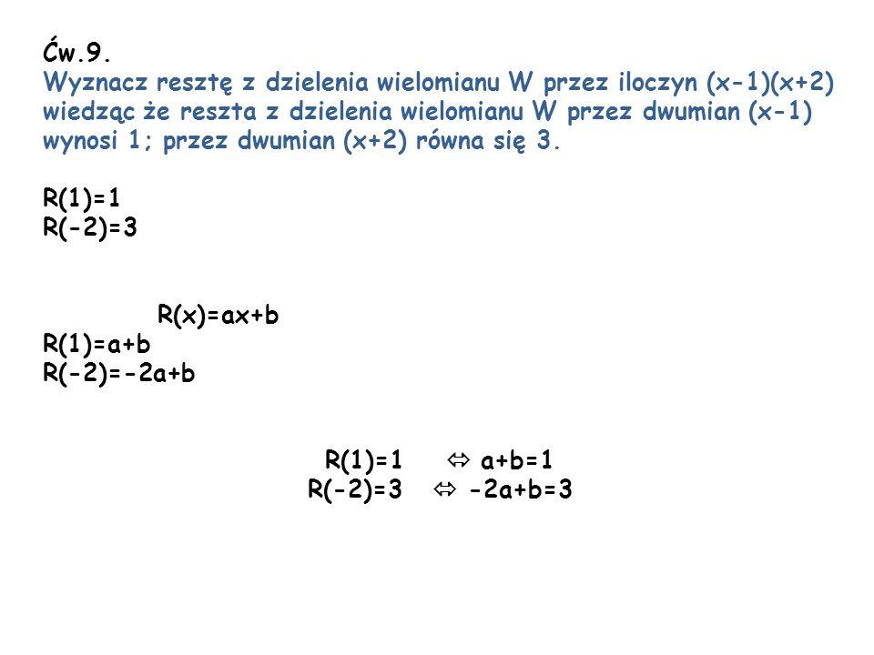 Ćw.9. Wyznacz resztę z dzielenia wielomianu W przez iloczyn (x-1)(x+2) wiedząc że reszta z dzielenia wielomianu W przez dwumian (x-1) wynosi 1; przez