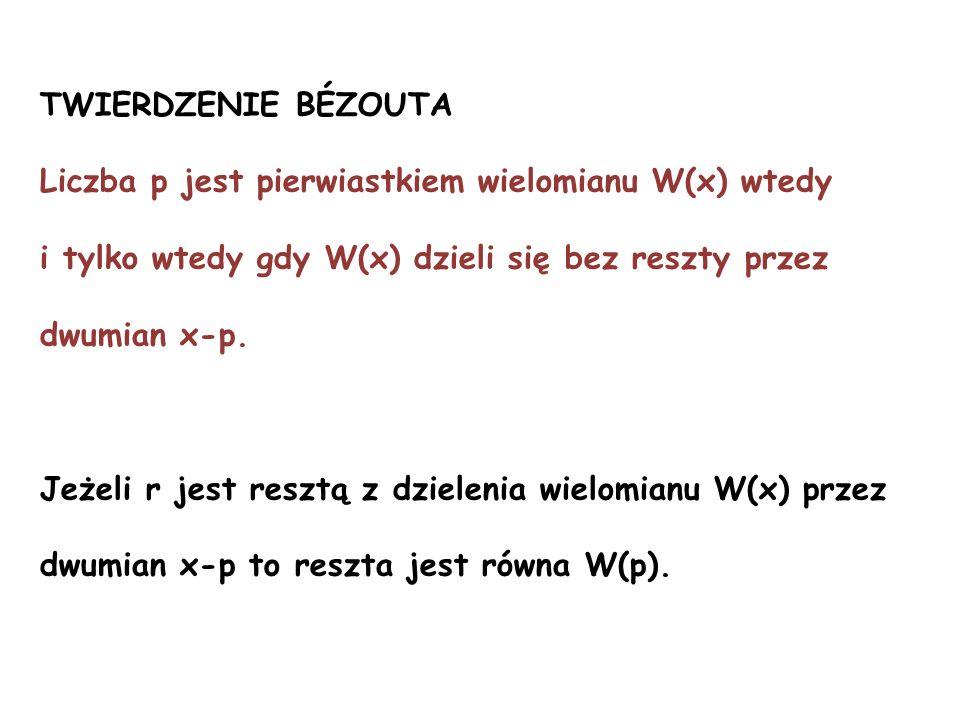 Liczba p jest pierwiastkiem wielomianu W(x) wtedy i tylko wtedy gdy W(x) dzieli się bez reszty przez dwumian x-p. Jeżeli r jest resztą z dzielenia wie