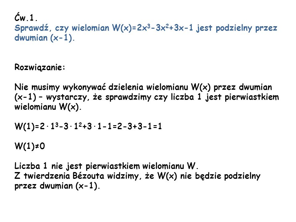 Ćw.1. Sprawdź, czy wielomian W(x)=2x 3 -3x 2 +3x-1 jest podzielny przez dwumian (x-1). Rozwiązanie: Nie musimy wykonywać dzielenia wielomianu W(x) prz