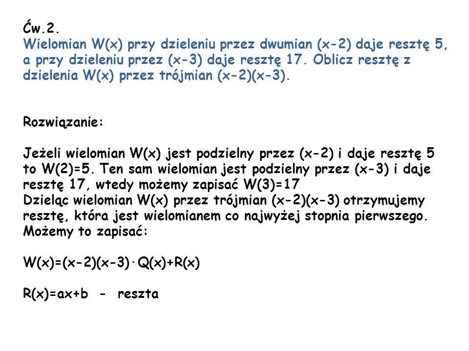 Ćw.2. Wielomian W(x) przy dzieleniu przez dwumian (x-2) daje resztę 5, a przy dzieleniu przez (x-3) daje resztę 17. Oblicz resztę z dzielenia W(x) prz