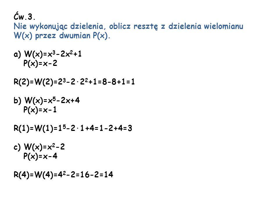 Ćw.3. Nie wykonując dzielenia, oblicz resztę z dzielenia wielomianu W(x) przez dwumian P(x). a) W(x)=x 3 -2x 2 +1 P(x)=x-2 R(2)=W(2)=2 3 -22 2 +1=8-8+