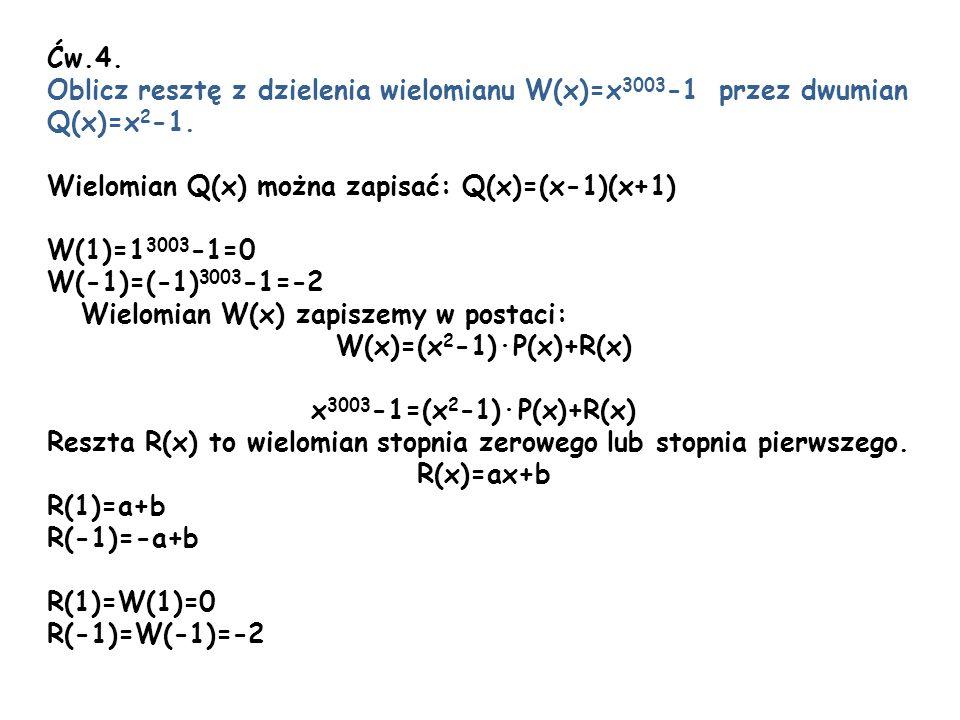 Ćw.4. Oblicz resztę z dzielenia wielomianu W(x)=x 3003 -1 przez dwumian Q(x)=x 2 -1. Wielomian Q(x) można zapisać: Q(x)=(x-1)(x+1) W(1)=1 3003 -1=0 W(