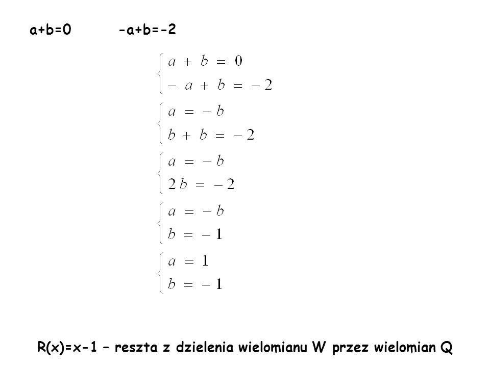a+b=0 -a+b=-2 R(x)=x-1 – reszta z dzielenia wielomianu W przez wielomian Q
