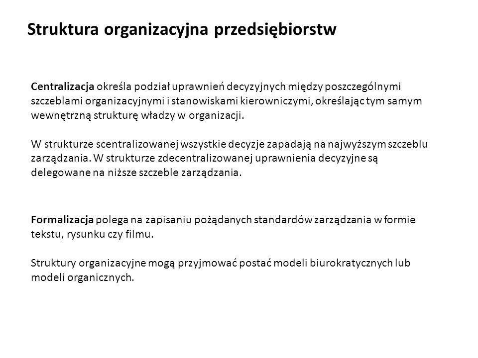 Struktura organizacyjna przedsiębiorstw Centralizacja określa podział uprawnień decyzyjnych między poszczególnymi szczeblami organizacyjnymi i stanowi