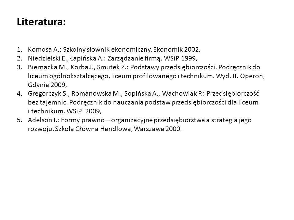 Literatura: 1.Komosa A.: Szkolny słownik ekonomiczny. Ekonomik 2002, 2.Niedzielski E., Łapińska A.: Zarządzanie firmą. WSiP 1999, 3.Biernacka M., Korb