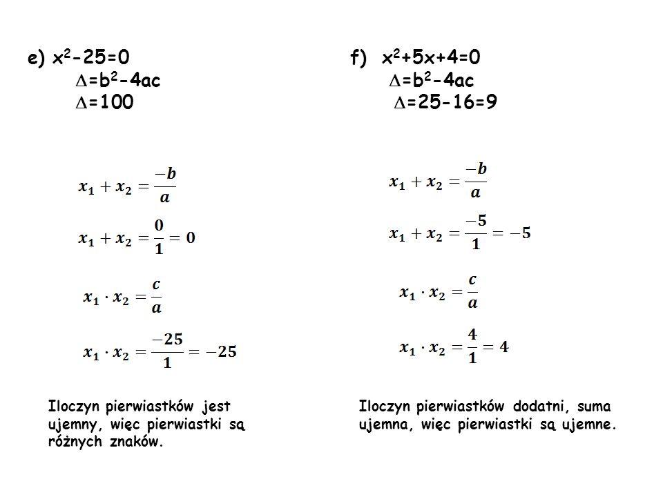 e) x 2 -25=0 f) x 2 +5x+4=0 =b 2 -4ac =b 2 -4ac =100 =25-16=9 Iloczyn pierwiastków jest ujemny, więc pierwiastki są różnych znaków. Iloczyn pierwiastk