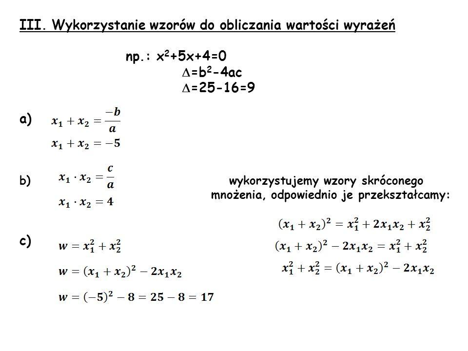 III. Wykorzystanie wzorów do obliczania wartości wyrażeń np.: x 2 +5x+4=0 =b 2 -4ac =25-16=9 a) b) wykorzystujemy wzory skróconego mnożenia, odpowiedn