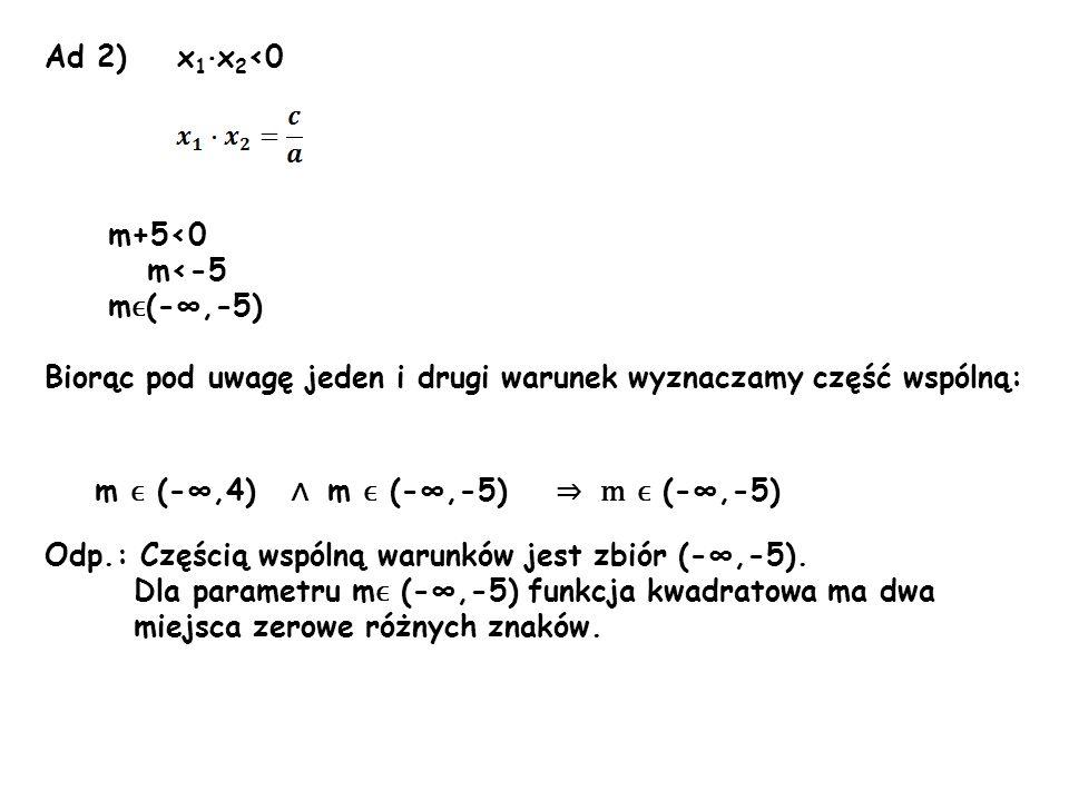 Ad 2) x 1 · x 2 <0 m+5<0 m<-5 m ϵ (-,-5) Biorąc pod uwagę jeden i drugi warunek wyznaczamy część wspólną: Odp.: Częścią wspólną warunków jest zbiór (-