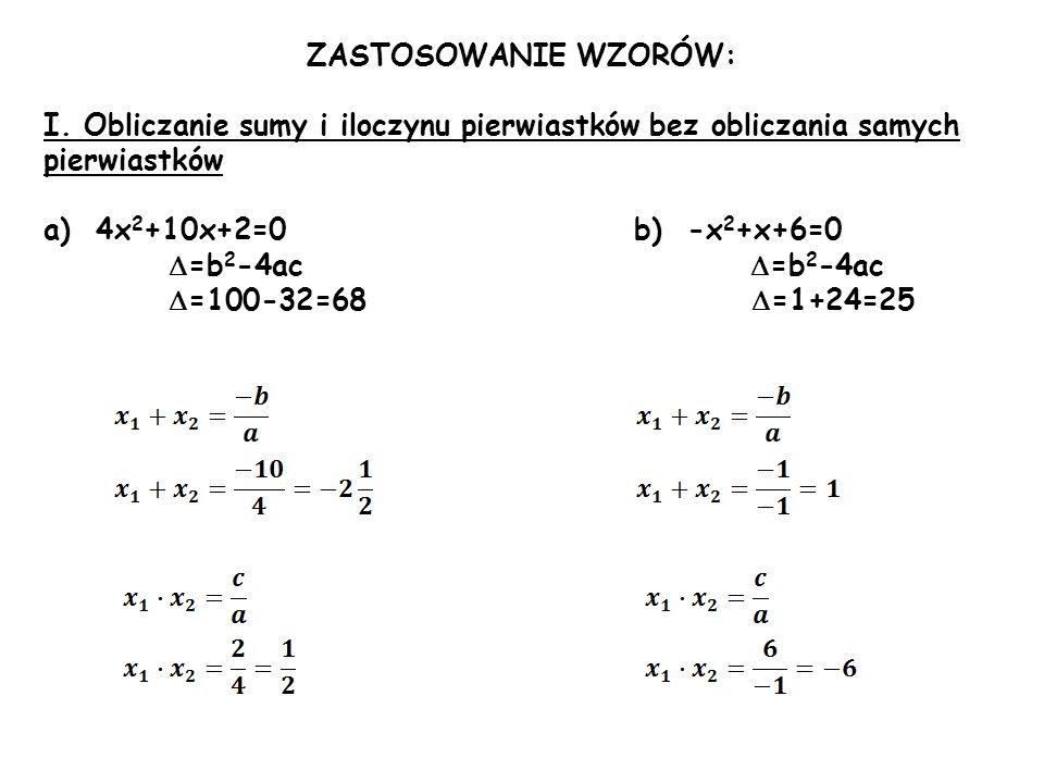 ZASTOSOWANIE WZORÓW: I. Obliczanie sumy i iloczynu pierwiastków bez obliczania samych pierwiastków a)4x 2 +10x+2=0 b) -x 2 +x+6=0 =b 2 -4ac =b 2 -4ac