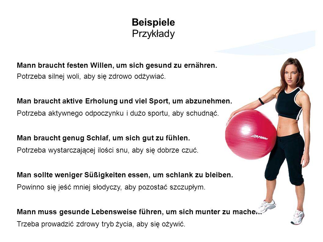 Beispiele Przykłady Mann braucht festen Willen, um sich gesund zu ernähren. Potrzeba silnej woli, aby się zdrowo odżywiać. Man braucht aktive Erholung