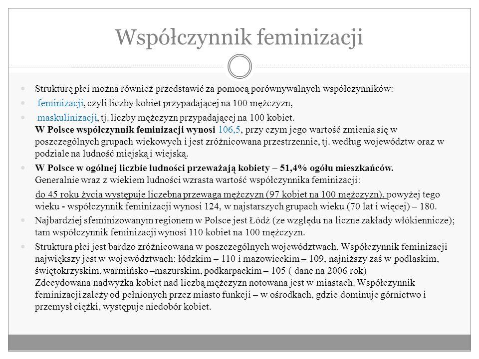 Współczynnik feminizacji Strukturę płci można również przedstawić za pomocą porównywalnych współczynników: feminizacji, czyli liczby kobiet przypadają