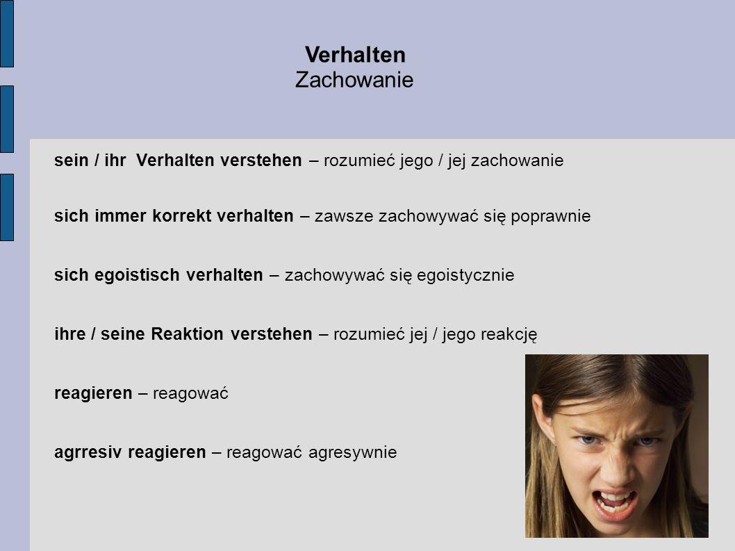 Verhalten Zachowanie sein / ihr Verhalten verstehen – rozumieć jego / jej zachowanie sich immer korrekt verhalten – zawsze zachowywać się poprawnie si