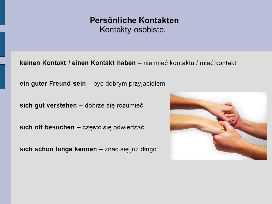 Persönliche Kontakten Kontakty osobiste. keinen Kontakt / einen Kontakt haben – nie mieć kontaktu / mieć kontakt ein guter Freund sein – być dobrym pr