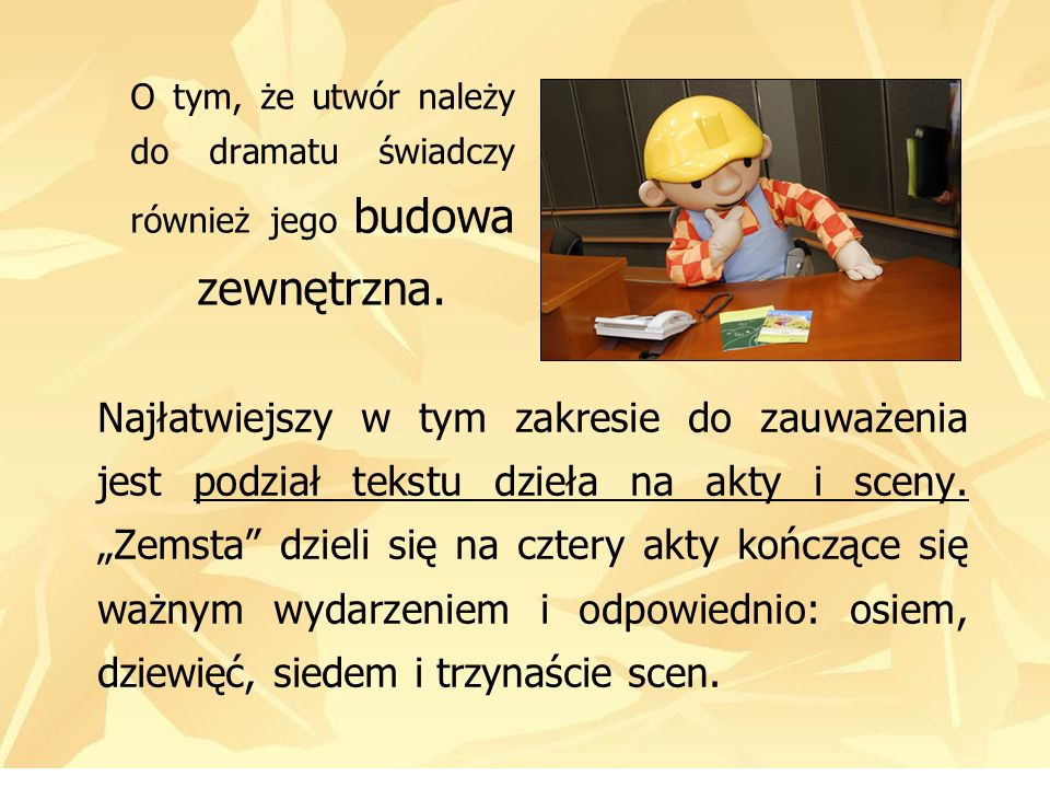 Najłatwiejszy w tym zakresie do zauważenia jest podział tekstu dzieła na akty i sceny. Zemsta dzieli się na cztery akty kończące się ważnym wydarzenie
