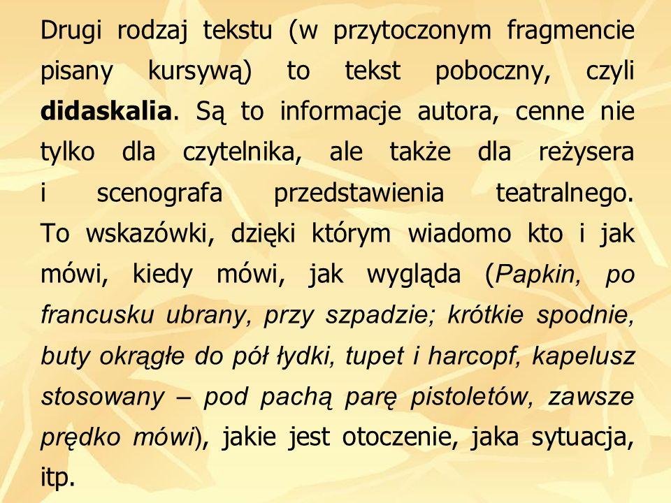 Drugi rodzaj tekstu (w przytoczonym fragmencie pisany kursywą) to tekst poboczny, czyli didaskalia. Są to informacje autora, cenne nie tylko dla czyte