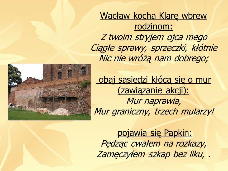 Wacław kocha Klarę wbrew rodzinom: Z twoim stryjem ojca mego Ciągłe sprawy, sprzeczki, kłótnie Nic nie wróżą nam dobrego; obaj sąsiedzi kłócą się o mur (zawiązanie akcji): Mur naprawia, Mur graniczny, trzech mularzy.