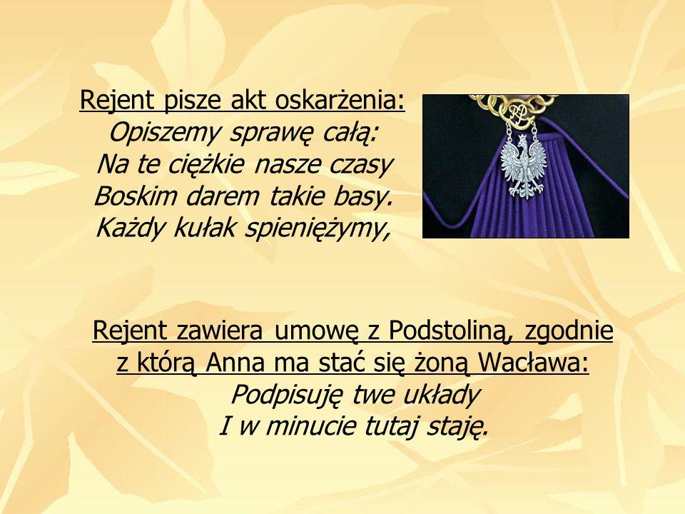 Rejent zawiera umowę z Podstoliną, zgodnie z którą Anna ma stać się żoną Wacława: Podpisuję twe układy I w minucie tutaj staję. Rejent pisze akt oskar