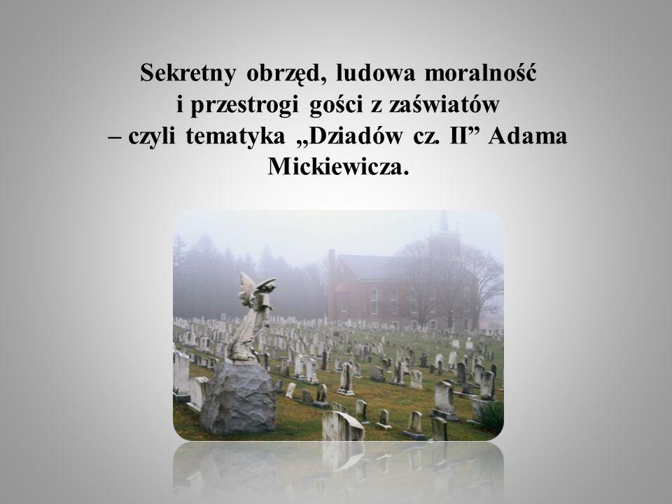 Sekretny obrzęd, ludowa moralność i przestrogi gości z zaświatów – czyli tematyka,,Dziadów cz. II Adama Mickiewicza.