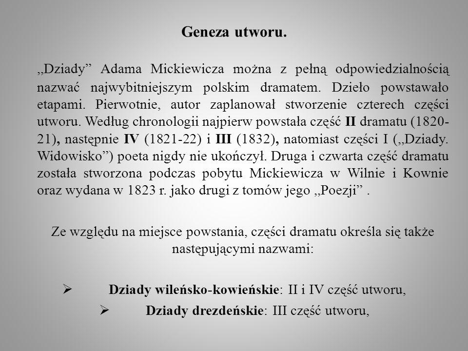 Geneza utworu.,,Dziady Adama Mickiewicza można z pełną odpowiedzialnością nazwać najwybitniejszym polskim dramatem. Dzieło powstawało etapami. Pierwot