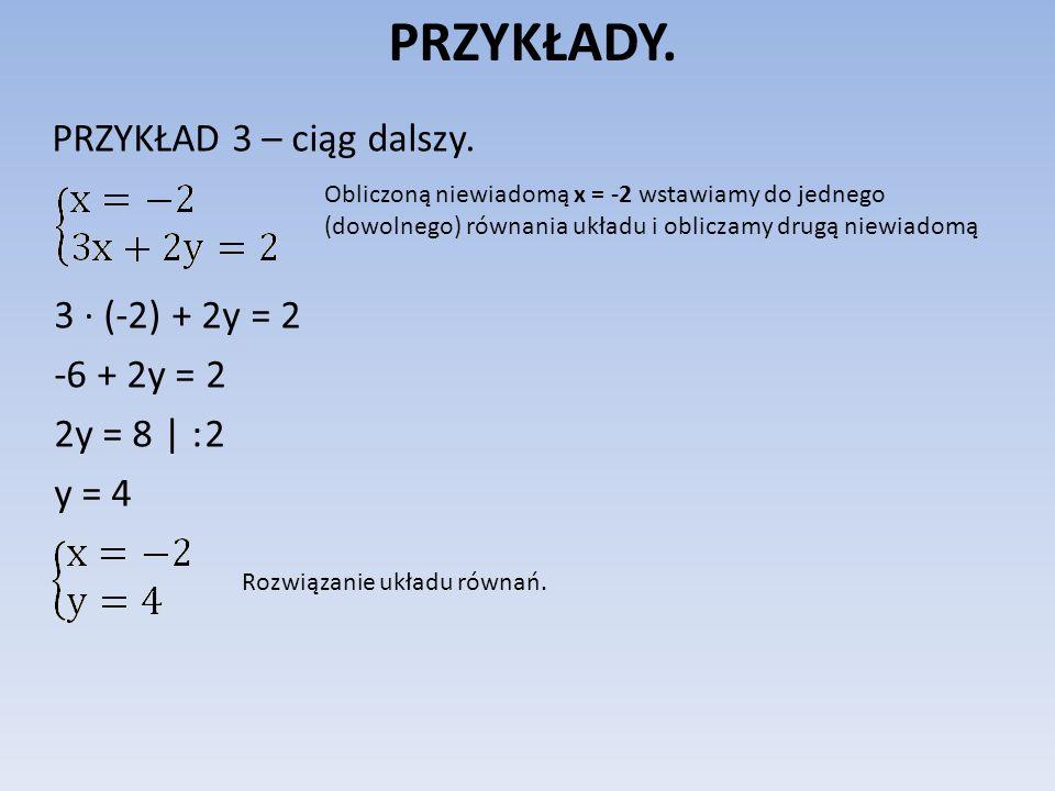 PRZYKŁADY. PRZYKŁAD 3 – ciąg dalszy. 3 (-2) + 2y = 2 -6 + 2y = 2 2y = 8 | : 2 y = 4 Obliczoną niewiadomą x = -2 wstawiamy do jednego (dowolnego) równa